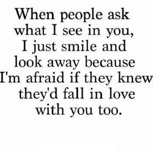 https://iglovequotes.net/: When people ask  what I see in you,  I just smile and  look away because  I'm afraid if they knew  they'd fall in love  with you too https://iglovequotes.net/