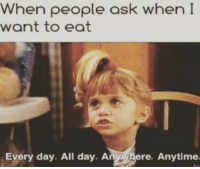 Funny, Meme, and Hilarious: When people ask when I  want to eat  Every day. All day. Anwgere. Anytime When people ask when I want to eat... #meme #funny #hilarious