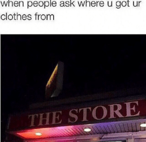 Ask Where: when people ask where u got ur  clothes from  THE STORE