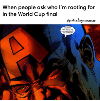 Head, World Cup, and Arrow: When people ask who I'm rooting for  in the World Cup final  QjuMice.eguememes  You think  this ietter on  my head stands  for France?  0 Not DC and Croatia is about to lose, but I just had to share. ~Green Arrow