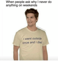 Never, Ask, and Once: When people ask why I never do  anything on weekends  So  i went outside  once and i died