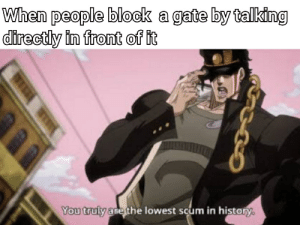 History, Hell, and Gate: When people block a gate by talking  directly in front of it  You truly are the lowest scum in history. Rot in hell gate blockers