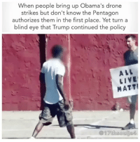 "Crime, Drone, and Memes: When people bring up Obama's drone  strikes but don't know the Pentagon  authorizes them in the first place. Yet turn a  blind eye that Trump continued the policy  ALL  LIVE  MATT! The eight-year-old daughter of a radical preacher was among a large group of civilians reportedly killed during a US dawn raid in Yemen, the first military operation overseen by Donald Trump. Around 30 people, including 10 women and children, are thought to have been killed by American military personnel in the rural Yakla district of al-Bayda in the south of the country, according to medical staff.Eight-year-old American girl 'killed in Yemen raid <approved >by Trump' Anwar al-Awlaki's daughter, Nawar, may have been fatally shot in intelligence operation on al-Qaida that left at least 14 people, including a US commando, dead.President Donald Trump <personally >approved a US commando raid in Yemen that left one elite serviceman dead and may have killed an eight-year-old American girl, the US military has told the Guardian.An eight-year-old girl, Nawar al-Awlaki, was killed in the raid, according to her family. Nawar, also known as Nora, is the daughter of the al-Qaida propagandist and American citizen Anwar al-Awlaki, who was killed in a September 2011 US drone strike in Yemen. Awlaki's 16-year-old son Abdulrahman was killed in a second drone strike soon afterwards. On the campaign trail, Trump endorsed killing relatives of terrorist suspects, which is a <war crime>. ""The other thing with the terrorists is you have to take out their families, when you get these terrorists, you have to take out their families,"" he told Fox News in December 2015. 17thsoulja BlackIG17th alllivesmatter"