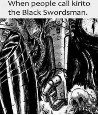 Any fans of Berserk? -Spirit: When people call kirito  the Black Swordsman. Any fans of Berserk? -Spirit