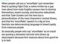 """Definition of 'snowflake': When people call you a snowflake"""" just remember  they're quoting Fight Club, a satire written by a gay  man about how male fragility causes men to destroy  themselves, resent society, and become radicalized,  and that Tyler Durden isn't the hero but a  personification of the main character's mental illness,  and that his """"snowflake"""" speech is a dig at how  fascists use dehumanizing language to breed loyalty  from insecure people.  So basically people who say """"snowflake as an insult  are quoting a domestic terrorist who blows up  skyscrapers because he's insecure about how good he  is in bed. Definition of 'snowflake'"""