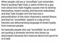 """Resentfully: When people call you a snowflake"""" just remember  they're quoting Fight Club, a satire written by a gay  man about how male fragility causes men to destroy  themselves, resent society, and become radicalized,  and that Tyler Durden isn't the hero but a  personification of the main character's mental illness,  and that his """"snowflake"""" speech is a dig at how  fascists use dehumanizing language to breed loyalty  from insecure people.  So basically people who say """"snowflake"""" as an insult  are quoting a domestic terrorist who blows up  skyscrapers because he's insecure about how good he  is in bed"""
