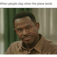 When people clap when the plane lands What's wrong with u
