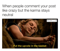"Crazy, Dank, and Fucking: When people comment your post  like crazy but the karma stays  neutral  @DANK LA6  Put the upvote in the basket <p><a href=""http://memehumor.net/post/171378320082/in-the-fucking-basket"" class=""tumblr_blog"">memehumor</a>:</p>  <blockquote><p>In the fucking basket</p></blockquote>"