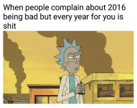 Bad, Ken, and Memes: When people complain about 2016  being bad but every year for you is  shit -Ken