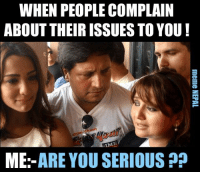 Nepali, Ares, and Complain: WHEN PEOPLE COMPLAIN  ABOUT THEIR ISSUESTOYOU  TM.  ME  ARE YOU SERIOUS