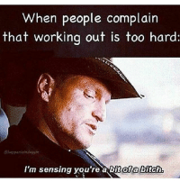 😂😂😂 @gymmotivation: When people complain  that working out is too hard:  @happeninindagym  I'm sensing you're a bit ofa bitch  nofa bitch. 😂😂😂 @gymmotivation