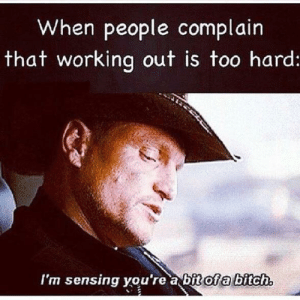 Every time.: When people complain  that working out is too hard  I'm sensing vou're a bit of a bitch Every time.