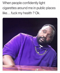 Memes, Fuck, and 🤖: When people confidently light  cigarettes around me in public places  like....fuck my health? Ok.
