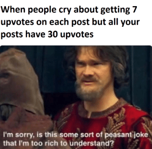 I find it difficult to comprehend: When people cry about getting 7  upvotes on each post but all your  posts have 30 upvotes  I'm sorry, is this some sort of peasant joke  that I'm too rich to understand? I find it difficult to comprehend