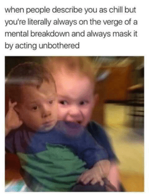 Chill, Memes, and Acting: when people describe you as chill but  you're literally always on the verge of a  mental breakdown and always mask it  by acting unbothered AAAAAAAAAAAAAAH I'm ok via /r/memes https://ift.tt/2PKOMy9