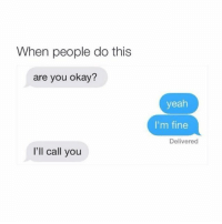 sigh I wish people did this: When people do this  are you okay?  I'll call you  yeah  I'm fine  Delivered sigh I wish people did this