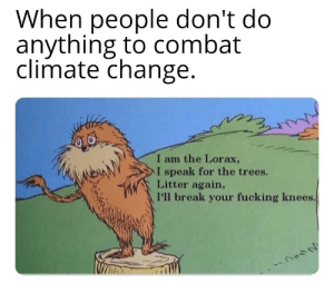 I swear to God!!: When people don't do  anything to combat  climate change  I am the Lorax,  NeAN  > l speak for the trees.  Litter again,  I'll break your fucking knees I swear to God!!