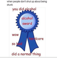 when people don't shut up about being  drunk  you did alcohol  alcohol  award  WOW  Core  SO  did a normal thing Top meme • • Follow for more terrible memes • • spicy edgy gta meme memes edgymemes dank dankmemes pupper puppies doge dogs memeos like follow cringe triggered litty intensedaberoni 420 vape lmao aids autism fnaf vaultwave lol funny love