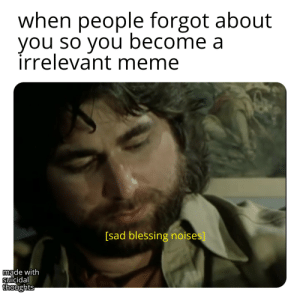 AFRICA IS STILL RELEVANT GODDAMMIT: when people forgot about  you so you become a  irrelevant meme  [sad blessing noises]  made with  suicidal  thoughts AFRICA IS STILL RELEVANT GODDAMMIT