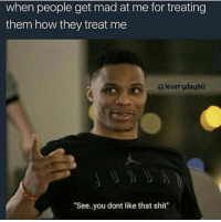 "Shit, Mad, and How: when people get mad at me for treating  them how they treat me  @Jeveryday90  ""See.you dont like that shit"""