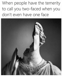 two faces: When people have the temerity  to call you two-faced when you  don't even have one face