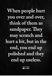 Memes, Scratch, and 🤖: When people hurt  vou over and over  think of them as  sandpaper. They  mav scratch and  hurt a bit, but in the  end, you end up  polished and thev  end up useless  Lessons Taught  ByLIFE <3