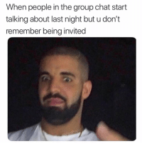 Funny, Group Chat, and Chat: When people in the group chat start  talking about last night but u don't  remember being invited I'm upset