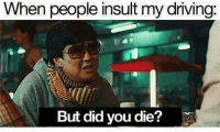 Driving, Memes, and 🤖: When people insult my driving:  But did you die?