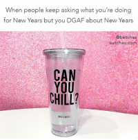 you can chill now because your fav tumblers are back in stock. k? drink in bio. shopbetches @shopbetches: When people keep asking what you're doing  for New Years but you DGAF about New Years  @betches  betches.ceom  CAN  YOU  CHILL  BETCHES you can chill now because your fav tumblers are back in stock. k? drink in bio. shopbetches @shopbetches