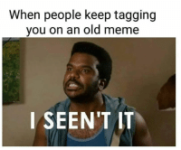 Old Meme: When people keep tagging  you on an old meme  I SEEN'T IT