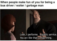 Memes, 🤖, and Fun: When people make fun of you for being a  bus driver / waiter / garbage man  Look, I performe âlpublic service.  You act like thats a badthing. https://t.co/4eLNYhqfPc