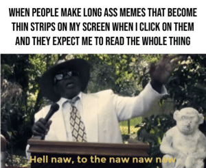 Ass, Click, and Memes: WHEN PEOPLE MAKE LONG ASS MEMES THAT BECOME  THIN STRIPS ON MY SCREEN WHEN I CLICK ON THEM  AND THEY EXPECT ME TO READ THE WHOLE THING  Hell naw, to the naw naw nw No hate, just how I feel about them
