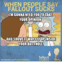 Butt, Memes, and Holes: WHEN PEOPLE SAY  FALLOUT SUCKS  IMIGONNANEEDYOUTOTAKE  YOUR OPINION  AND SHOVEITINAWANIUPINSIDE  YOUR BUTT HOLE  fallout  facebook.com/falloutdwellers  dwellers So true! -Mechanist