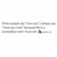 """⠀: When people say """"I love you"""" I always say  """"I love you more"""" because life is a  competition and l must win. @sarcasm only ⠀"""