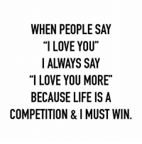 """;): WHEN PEOPLE SAY  """"I LOVE YOU""""  I ALWAYS SAY  """"I LOVE YOU MORE  BECAUSE LIFE IS A  COMPETITION & MUST WIN ;)"""