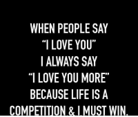 """i love you more: WHEN PEOPLE SAY  """"I LOVE YOU""""  """"I LOVE YOU MORE  BECAUSE LIFE IS A  COMPETITION &I MUST WIN"""