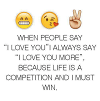 """i love you more: WHEN PEOPLE SAY  """"I LOVE YOU""""I ALWAYS SAY  """"I LOVE YOU MORE""""  BECAUSE LIFE IS A  COMPETITION AND I MUST  WIN"""