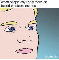 Stupid Memes: when people say i only make art  based on stupid memes  @ADAM TOTS