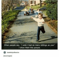 """Memes, Pictures, and 🤖: When people say, """"I wish I had as many siblings as you!  I show them this picture.  to  tastefully offensive  [davemageej Literally my life"""