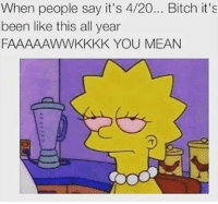 4:20: When people say it's 4/20... Bitch it's  been like this all year  FAAAAAWWKKKK YOU MEAN