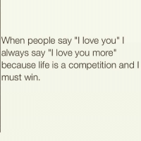 "😊😊😊: When people say love you""  always say ""I love you more""  because life is a competition and  win.  must 😊😊😊"