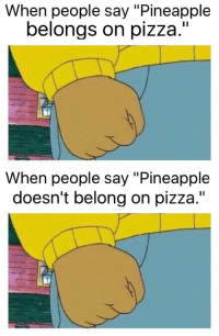 """Don't know if these exist or not: When people say """"Pineapple  belongs on pizza.""""   When people say """"Pineapple  doesn't belong on pizza."""" Don't know if these exist or not"""