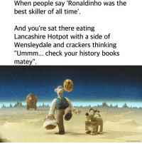 """Books, Memes, and Smashing: When people say 'Ronaldinho was the  best skiller of all time'.  And you're sat there eating  Lancashire Hotpot with a side of  Wensleydale and crackers thinking  """"Ummm... check your history books  matey"""". smashing fan submission from james todd"""