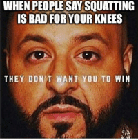 Remember that. Always.: WHEN PEOPLE SAY SQUATTING  IS BAD FOR YOUR KNEES  THEY DON'T WANT YOU TO WIN Remember that. Always.