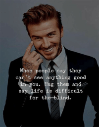 Life, Good, and Them: When people say they  can't see anything good  in you. Hug them and  say life is difficult  for the blind