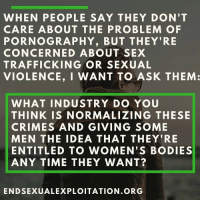 sex trafficking: WHEN PEOPLE SAY THEY DON'T  CARE ABOUT THE PROBLEM OF  PORNOGRAPHY, BUT THEY'RE  CONCERNED ABOUT SEX  TRAFFICKING OR SEXUAL  VIOLENCE, I WANT TO ASK THEM:  WHAT INDUSTRY DO YOU  THINK IS NORMALIZING THESE  CRIMES AND GIVING SOME  MEN THE IDEA THAT THEY'RE  ENTITLED TO WOMEN'S BODIES  ANY TIME THEY WANT?  ENDSEXUALEXPLOITATION.ORG