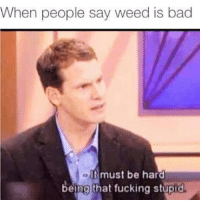 Ass, Bad, and Fucking: When people say weed is bad  It must be hard  being that fucking stupid Ass licker 😤😂