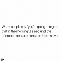 """Regret, Sleep, and May: When people say """"you're going to regret  that in the morning"""", l sleep until the  afternoon because I am a problem solver  SP I may start taking this approach 😂"""