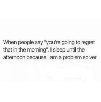 Regretment: When people say you're going to regret  that in the morning', l sleep until the  afternoon because I am a problem solver