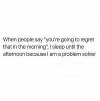 "💯: When people say ""you're going to regret  that in the morning"", l sleep until the  afternoon because I am a problem solver 💯"